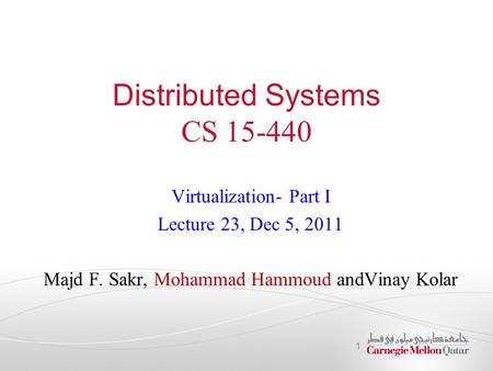 Distributed Systems CS 15-440 Virtualization- Part I Lecture 23, Dec 5, 2011 Majd F. Sakr, Mohammad Hammoud andVinay Kolar 1.
