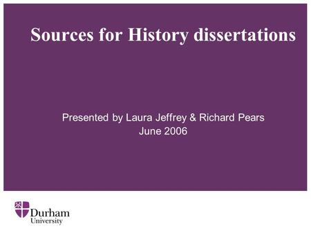 Sources for History dissertations Presented by Laura Jeffrey & Richard Pears June 2006.