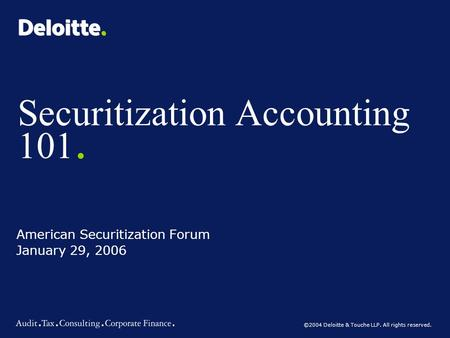 ©2004 Deloitte & Touche LLP. All rights reserved. Securitization Accounting 101. American Securitization Forum January 29, 2006.