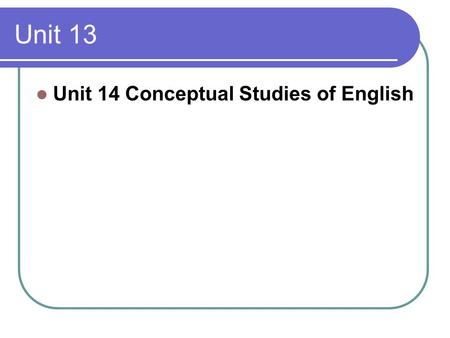 Unit 13 Unit 14 Conceptual Studies of English. Major contents The experience of language … is intricately complex. The purpose of linguistics is to provide.