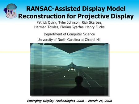 RANSAC-Assisted Display Model Reconstruction for Projective Display Patrick Quirk, Tyler Johnson, Rick Skarbez, Herman Towles, Florian Gyarfas, Henry Fuchs.