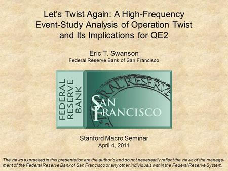Let's Twist Again: A High-Frequency Event-Study Analysis of Operation Twist and Its Implications for QE2 Stanford Macro Seminar April 4, 2011 Eric T. Swanson.