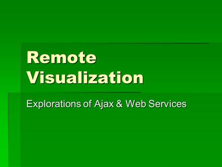 Remote Visualization Explorations of Ajax & Web Services.