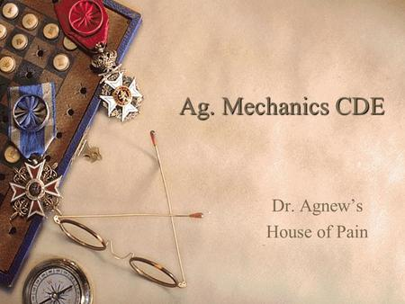 Ag. Mechanics CDE Dr. Agnew's House of Pain Ag. Mech.'s Purpose  Technology Advances in the U.S.  Employers want productive workers  Skills and a.