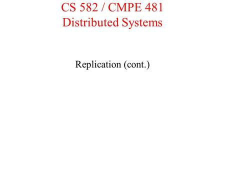 CS 582 / CMPE 481 Distributed Systems Replication (cont.)