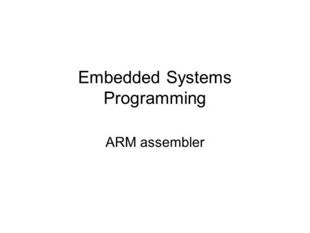 Embedded Systems Programming ARM assembler. Creating a binary from assembler source arm=linux-as Assembler Test1.S arm-linux-ld Linker Arm-boot.o Executable.