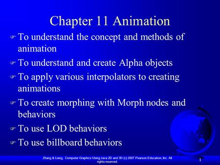 Zhang & Liang, Computer Graphics Using Java 2D and 3D (c) 2007 Pearson Education, Inc. All rights reserved. 1 Chapter 11 Animation F To understand the.