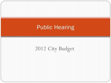 2012 City Budget Public Hearing. 2012 Budget Process Annual Revenue Survey – February 22 First Budget Work Session – May 2 Second Budget Work Session.