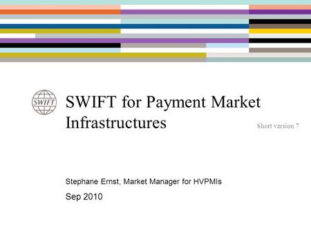 SWIFT for Payment Market Infrastructures Short version 7 Stephane Ernst, Market Manager for HVPMIs Sep 2010.
