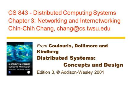 CS 843 - Distributed Computing <strong>Systems</strong> Chapter 3: Networking and Internetworking Chin-Chih Chang, From Coulouris, Dollimore and Kindberg.