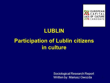 1 LUBLIN Participation <strong>of</strong> Lublin citizens in culture Sociological Research Report Written by: Mariusz Gwozda.