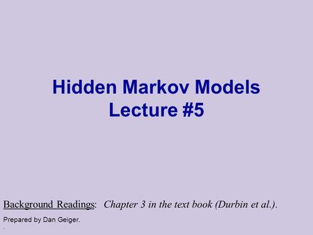 . Hidden Markov Models Lecture #5 Prepared by Dan Geiger. Background Readings: Chapter 3 in the text book (Durbin et al.).