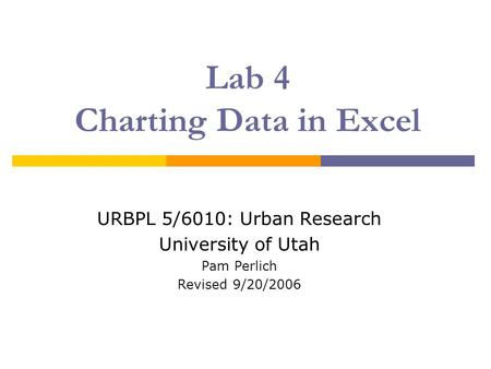 Lab 4 Charting Data in Excel URBPL 5/6010: Urban Research University of Utah Pam Perlich Revised 9/20/2006.