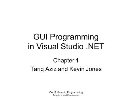 CA 121 Intro to Programming Tariq Aziz and Kevin Jones GUI Programming in Visual Studio.NET Chapter 1 Tariq Aziz and Kevin Jones.