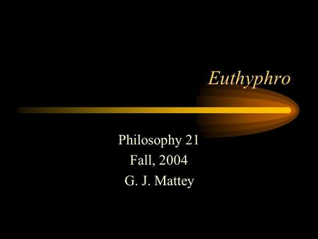 Euthyphro Philosophy 21 Fall, 2004 G. J. Mattey. Socrates Born 469 BC Lived in Athens Married to Xanthippi Clashed with the Sophists Convicted of impiety.
