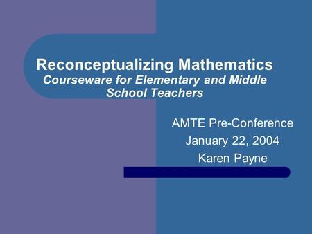 Reconceptualizing Mathematics Courseware for Elementary and Middle School Teachers AMTE Pre-Conference January 22, 2004 Karen Payne.