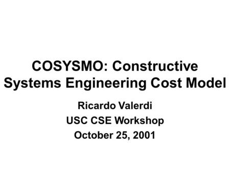 COSYSMO: Constructive Systems Engineering Cost Model Ricardo Valerdi USC CSE Workshop October 25, 2001.