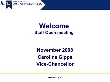 Www.wlv.ac.uk Welcome Staff Open meeting November 2008 Caroline Gipps Vice-Chancellor.