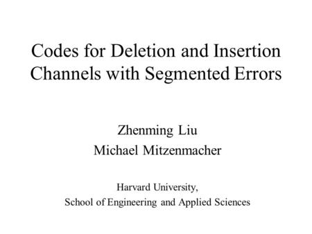 Codes for Deletion and Insertion Channels with Segmented Errors Zhenming Liu Michael Mitzenmacher Harvard University, School of Engineering and Applied.
