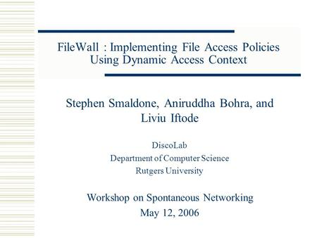 FileWall : Implementing File Access Policies Using Dynamic Access Context Stephen Smaldone, Aniruddha Bohra, and Liviu Iftode DiscoLab Department of Computer.