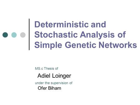 Deterministic and Stochastic Analysis of Simple Genetic Networks Adiel Loinger MS.c Thesis of under the supervision of Ofer Biham.