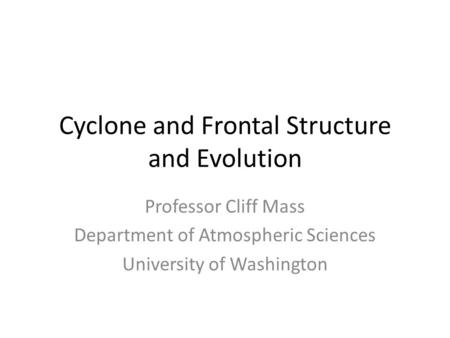 Cyclone and Frontal Structure and Evolution Professor Cliff Mass Department of Atmospheric Sciences University of Washington.