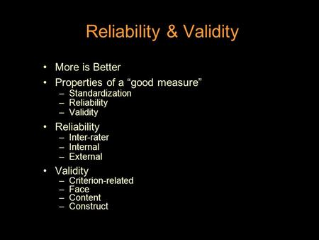 "Reliability & Validity More is Better Properties of a ""good measure"" –Standardization –Reliability –Validity Reliability –Inter-rater –Internal –External."