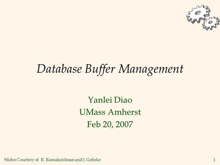 1 Database Buffer Management Yanlei Diao UMass Amherst Feb 20, 2007 Slides Courtesy of R. Ramakrishnan and J. Gehrke.