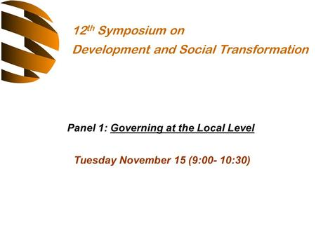 Panel 1: Governing at the Local Level Tuesday November 15 (9:00- 10:30) 12 th Symposium on Development <strong>and</strong> Social Transformation.