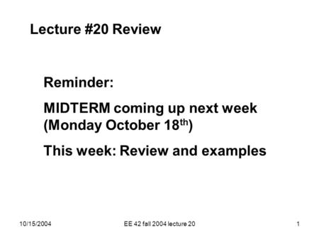10/15/2004EE 42 fall 2004 lecture 201 Lecture #20 Review Reminder: MIDTERM coming up next week (Monday October 18 th ) This week: Review and examples.