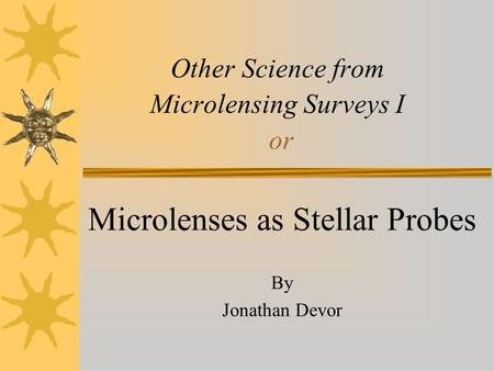 Other Science from Microlensing Surveys I or Microlenses as Stellar Probes By Jonathan Devor.