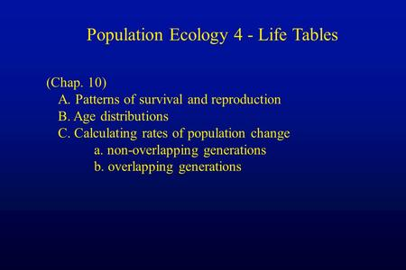 Population Ecology 4 - Life Tables (Chap. 10) A. Patterns of survival and reproduction B. Age distributions C. Calculating rates of population change a.