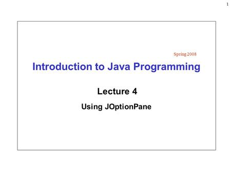 1 Introduction to Java Programming Lecture 4 Using JOptionPane Spring 2008.