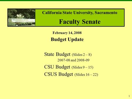 1 February 14, 2008 Budget Update State Budget (Slides 2 – 8) 2007-08 and 2008-09 CSU Budget (Slides 9 – 15) CSUS Budget (Slides 16 – 22) California State.