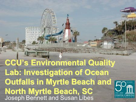CCU's Environmental Quality Lab: Investigation of Ocean Outfalls in Myrtle Beach and North Myrtle Beach, SC Joseph Bennett and Susan Libes.