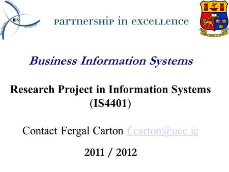 Business Information Systems Research Project in Information Systems (IS4401) Contact Fergal Carton 2011 / 2012.