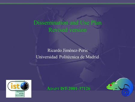 A DAPT IST-2001-37126 Dissemination and Use Plan Revised version Ricardo Jiménez-Peris Universidad Politécnica de Madrid.