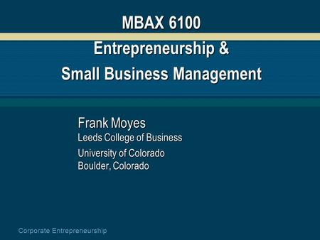 Corporate Entrepreneurship MBAX 6100 Entrepreneurship & Small Business Management Frank Moyes Leeds College of Business University of Colorado Boulder,