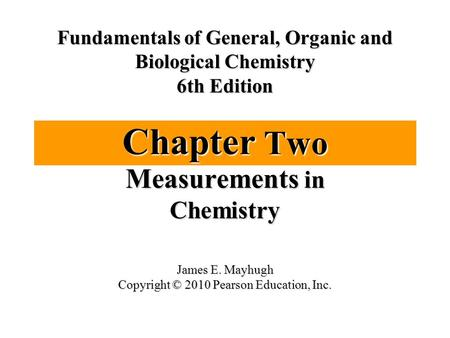 Chapter Two Measurements in Chemistry Fundamentals of General, Organic and Biological Chemistry 6th Edition James E. Mayhugh Copyright © 2010 Pearson Education,