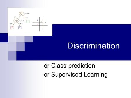 Discrimination or Class prediction or Supervised Learning.