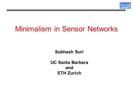 Minimalism in Sensor Networks Subhash Suri UC Santa Barbara and ETH Zurich.