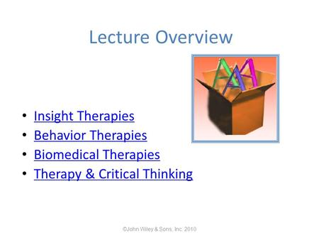 Lecture Overview Insight Therapies Behavior Therapies Biomedical Therapies Therapy & Critical Thinking ©John Wiley & Sons, Inc. 2010.