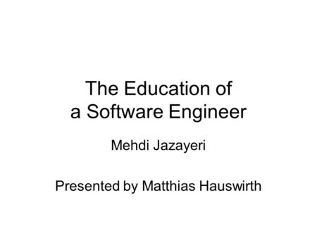 The Education of a Software Engineer Mehdi Jazayeri Presented by Matthias Hauswirth.