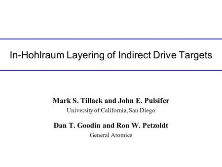 In-Hohlraum Layering of Indirect Drive Targets Mark S. Tillack and John E. Pulsifer University of California, San Diego Dan T. Goodin and Ron W. Petzoldt.