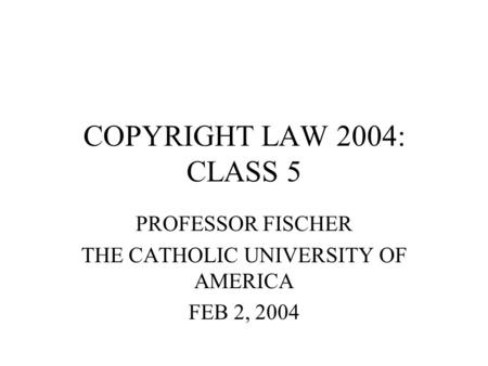 COPYRIGHT LAW 2004: CLASS 5 PROFESSOR FISCHER THE CATHOLIC UNIVERSITY OF AMERICA FEB 2, 2004.