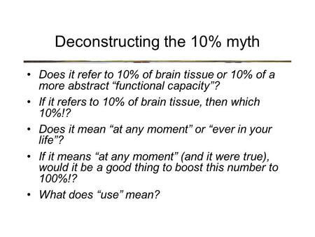 "Deconstructing the 10% myth Does it refer to 10% of brain tissue or 10% of a more abstract ""functional capacity""? If it refers to 10% of brain tissue,"