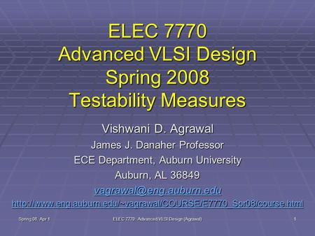 Spring 08, Apr 1 ELEC 7770: Advanced VLSI Design (Agrawal) 1 ELEC 7770 Advanced VLSI Design Spring 2008 Testability Measures Vishwani D. Agrawal James.