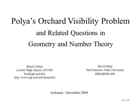 Polya's Orchard Visibility Problem and Related Questions in Geometry and Number Theory Asilomar - December 2008 Bruce Cohen Lowell High School, SFUSD
