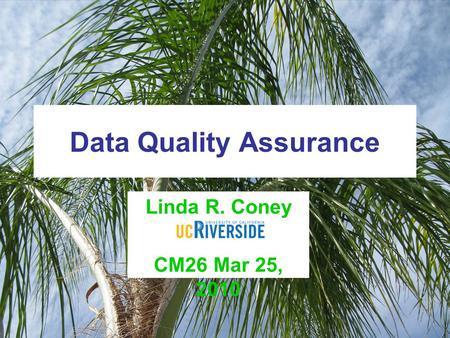 Data Quality Assurance Linda R. Coney UCR CM26 Mar 25, 2010.