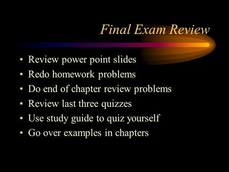 Final Exam Review Review power point slides Redo homework problems Do end of chapter review problems Review last three quizzes Use study guide to quiz.